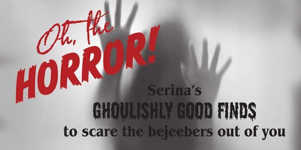 Oh, the horror! Serina's ghoulishly good finds to scare the bejeebers out of you