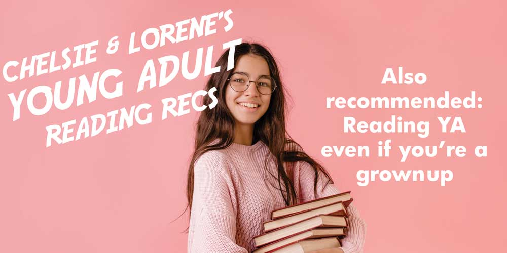 Chelsie and Lorene's young adult reading recs. Also recommended: reading YA even if you're a grownup.
